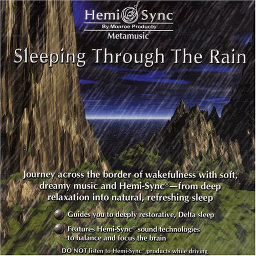 Sleeping Through the Rain. Also features the non-invasive Hemi-Sync brain frequency technology in the background. Journey across the border of wakefulness. Journey across the border of wakefulness with soft, dreamy music and Hemi-Sync-from deep relaxation into natural, refreshing sleep. Composed and performed by Matthew Sigmon and Julie Anderson.29 min. Refreshing sleep. From deep relaxation into a deep sleep. Monroe Products. Release Date: 2000-04-11. Dimensions: weight: -1, width:...