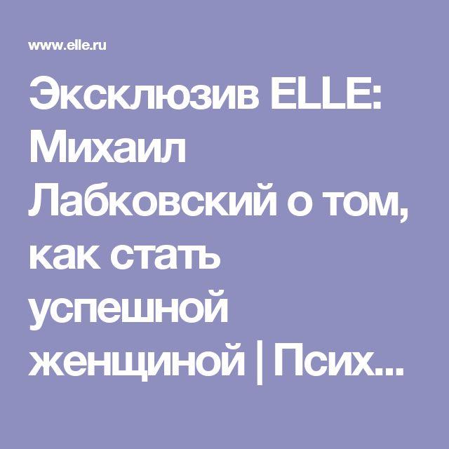 Эксклюзив ELLE: Михаил Лабковский о том, как стать успешной женщиной | Психология на www.elle.ru