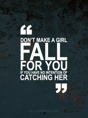 ♂ Don't Make a Girl Fall if You Have no Intention of Catching Her. - Leading someone on is cruel and painful. Dishonorable.