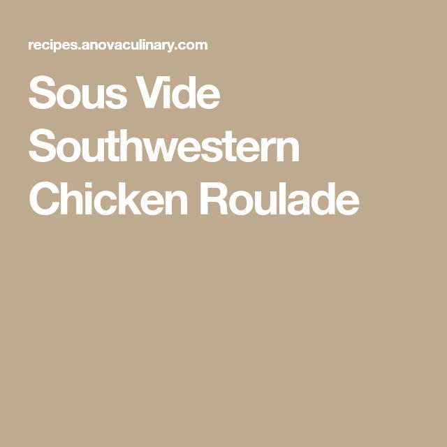 Sous Vide Southwestern Chicken Roulade