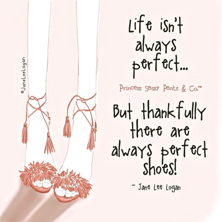 Life isn't always perfect... But thankfully there are always perfect shoes ~ Princess Sassy Pants & Co