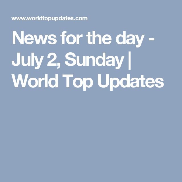 News for the day - July 2, Sunday | World Top Updates