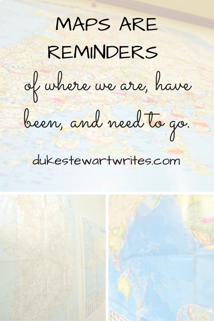 Maps are reminders of where we are, have been, and need to go.