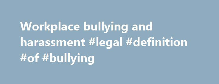 Workplace bullying and harassment #legal #definition #of #bullying http://kentucky.remmont.com/workplace-bullying-and-harassment-legal-definition-of-bullying/  # Workplace bullying and harassment Bullying and harassment is behaviour that makes someone feel intimidated or offended. Harassment is unlawful under the Equality Act 2010. Examples of bullying or harassing behaviour include: spreading malicious rumours unfair treatment picking on someone regularly undermining a competent worker…
