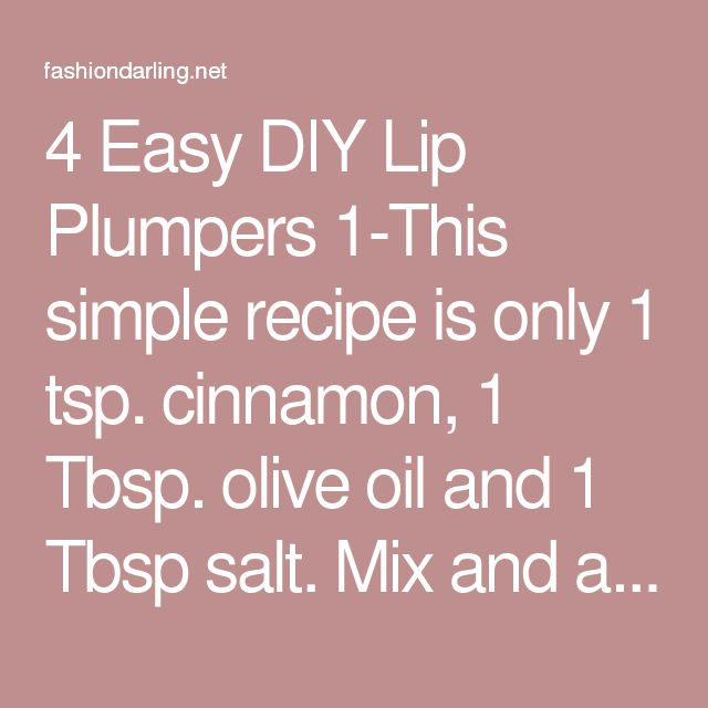 4 Easy DIY Lip Plumpers 1-This simple recipe is only 1 tsp. cinnamon, 1 Tbsp. olive oil and 1 Tbsp salt. Mix and apply for 5-10 minutes then rinse. 3 other easy recipes - Fashion Darling