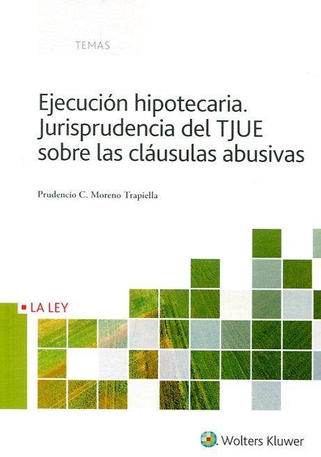 Ejecución hipotecaria : jurisprudencia del TJUE sobre las cláusulas abusivas / Prudencio C. Moreno Trapiella. Wolters Kluwer, 2017
