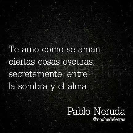 Pablo Neruda. this quote sounds so beautiful in Spanish. ❤️ ❤️