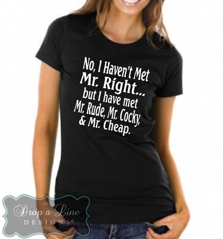 No I Haven't Met Mr. Right... But I Have Met Mr. Rude, Mr. Cocky and Mr. Cheap.  Funny T-shirt by DropALineDesignsToo on Etsy