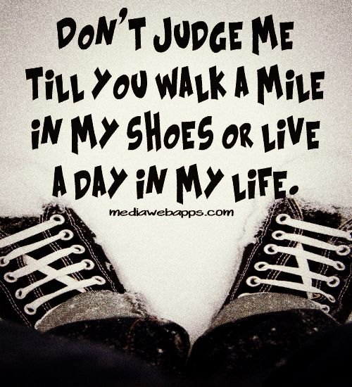Don`t judge me till you walk a mile in my shoes or live a day in my life. | ok? thank you :).