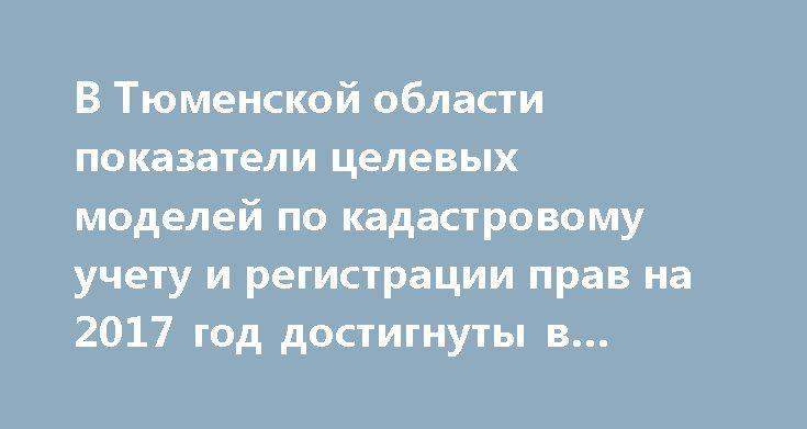 В Тюменской области показатели целевых моделей по кадастровому учету и регистрации прав на 2017 год достигнуты в полном объеме http://rosreestr.ru/site/press/news/v-tyumenskoy-oblasti-pokazateli-tselevykh-modeley-po-kadastrovomu-uchetu-i-registratsii-prav-na-2017/  О достижении целевых моделей «Регистрация права собственности на земельные участки и объекты недвижимого имущества»         и «Постановка на кадастровый учет земельных участков и объектов недвижимого имущества» говорили сегодня…