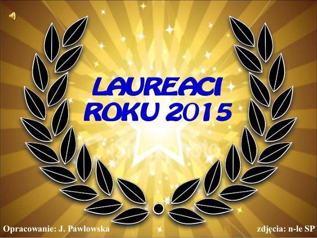 LAUREACI ROKU 2015 Opracowanie: J. Pawłowska zdjęcia: n-le SP