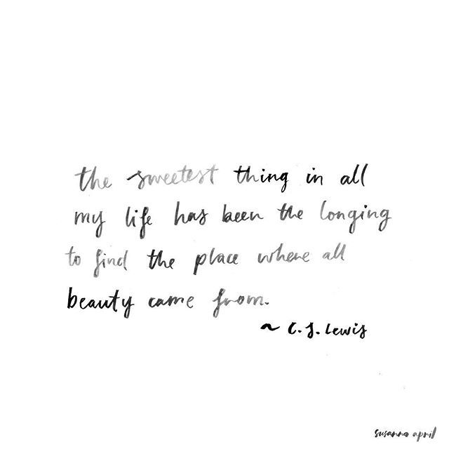Where all beauty came from. CS Lewis, Til We Have Faces.