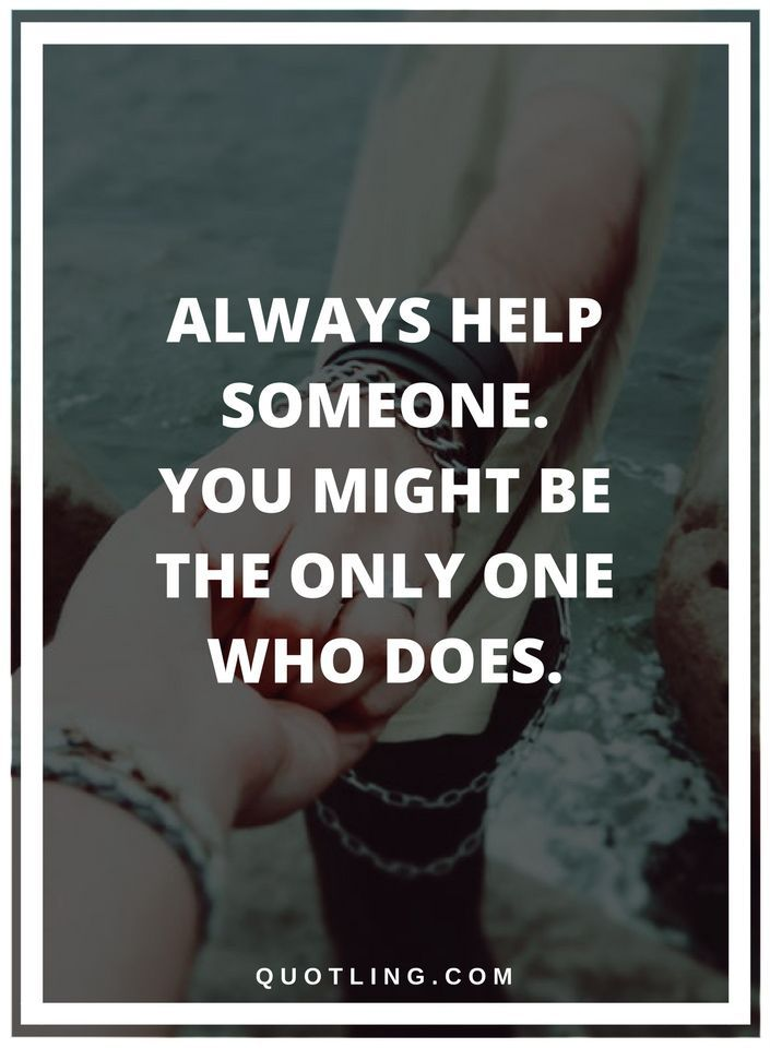 helping others quotes Always help someone. you might be the only one who does.
