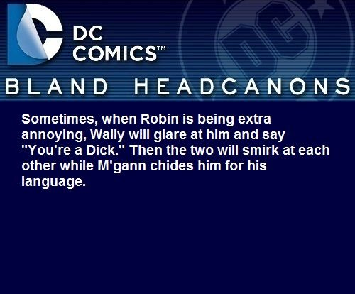 """"""" Sometimes, when Robin is being extra annoying, Wally will glare at him and say """"You're a Dick."""" Then the two will smirk at each other while M'gann chides him for his language. """" @joemerl"""