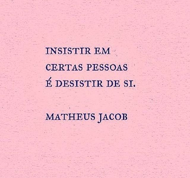 Insistir em certas pessoas é desistir de si. #frases #matheusjacob