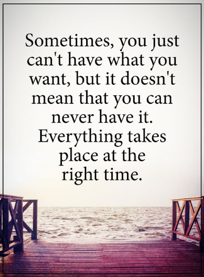 quotes Sometimes, you just can't have what you want, but it doesn't mean that you can never have it. Everything takes place at the right time.