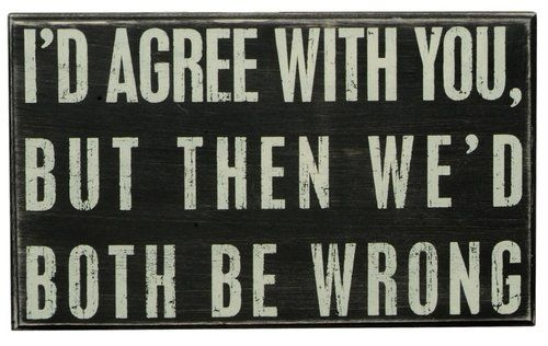 "This sign reads """"i'd agree with you, but then we'd both be wrong."""" primitives by kathy is a leader in quality and desigin of decorative signs."