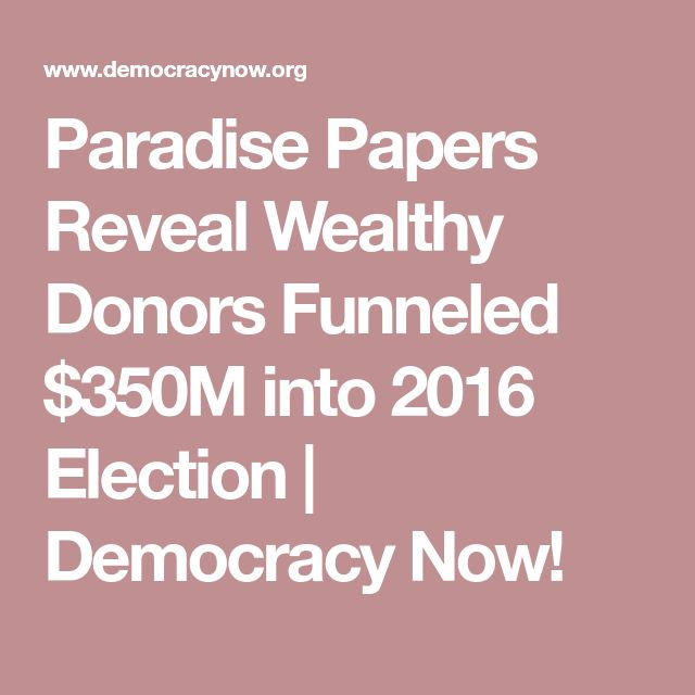 Paradise Papers Reveal Wealthy Donors Funneled $350M into 2016 Election | Democracy Now!