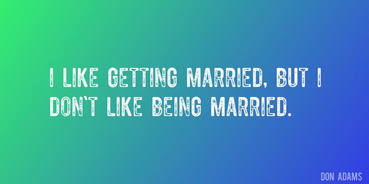 Quote by Don Adams => I like getting married, but I don't like being married.