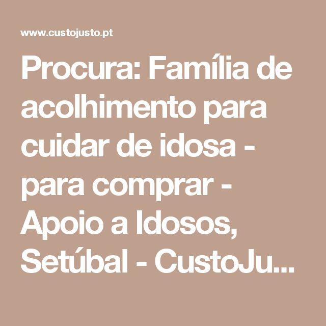 Procura: Família de acolhimento para cuidar de idosa - para comprar - Apoio a Idosos, Setúbal - CustoJusto.pt