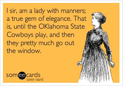 I sir, am a lady with manners; a true gem of elegance. That is, until the OKlahoma State Cowboys play, and then they pretty much go out the window.