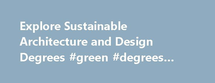 Explore Sustainable Architecture and Design Degrees #green #degrees #online http://internet.nef2.com/explore-sustainable-architecture-and-design-degrees-green-degrees-online/  # You are here: Home / Types of Sustainability Degrees / Sustainable Architecture and Design Degrees Sustainable Architecture and Design Degrees According to the Bureau of Labor Statistics. sustainable architecture and design (often called green construction and building) is the practice of erecting buildings and using…