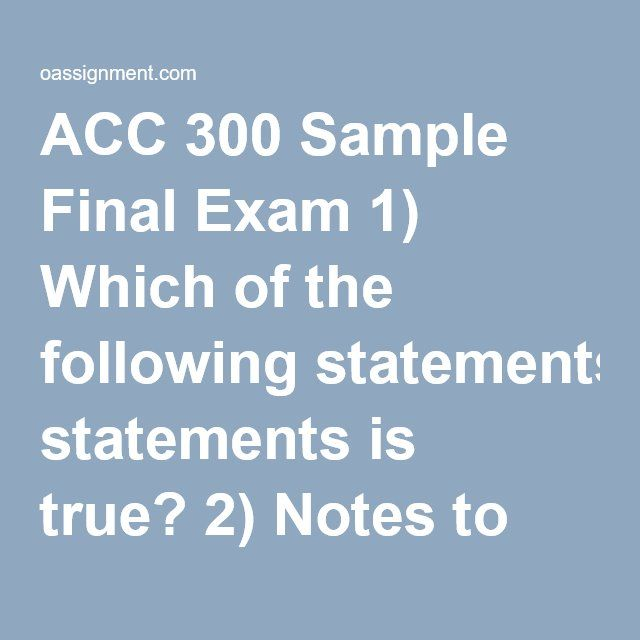 ACC 300 Sample Final Exam 1) Which of the following statements is true? 2) Notes to the financial statements include which of the following: 3) Which of the following financial statements is divided into major categories of operating, investing, and financing activities? 4) If the retained earnings account increases from the beginning of the year to the end of the year, then 5) If services are rendered on account, then 6) An investment by the stockholders in a business increases 7) Using…