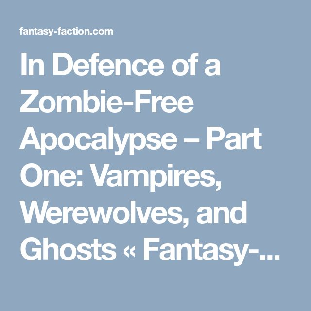 In Defence of a Zombie-Free Apocalypse – Part One: Vampires, Werewolves, and Ghosts «  Fantasy-Faction