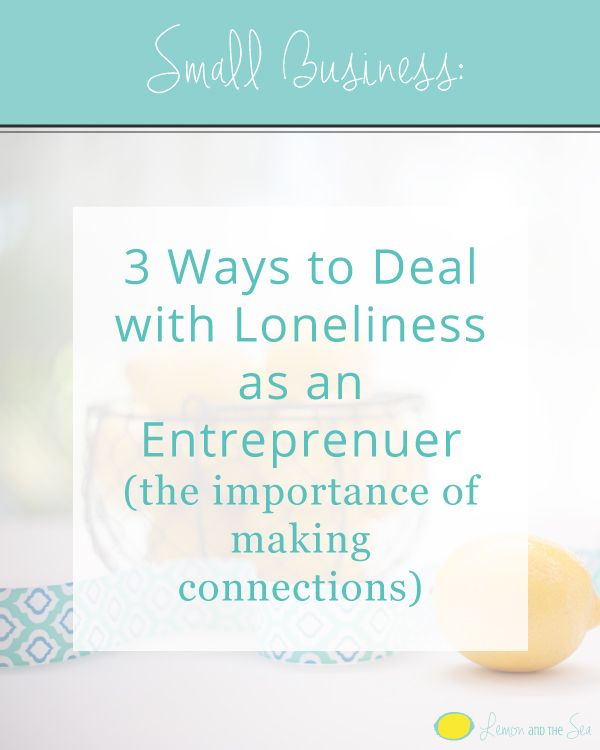 3 Ways to Deal with Loneliness as an Entrepreneur | Lemon and the Sea: The importance of making and fostering connections.