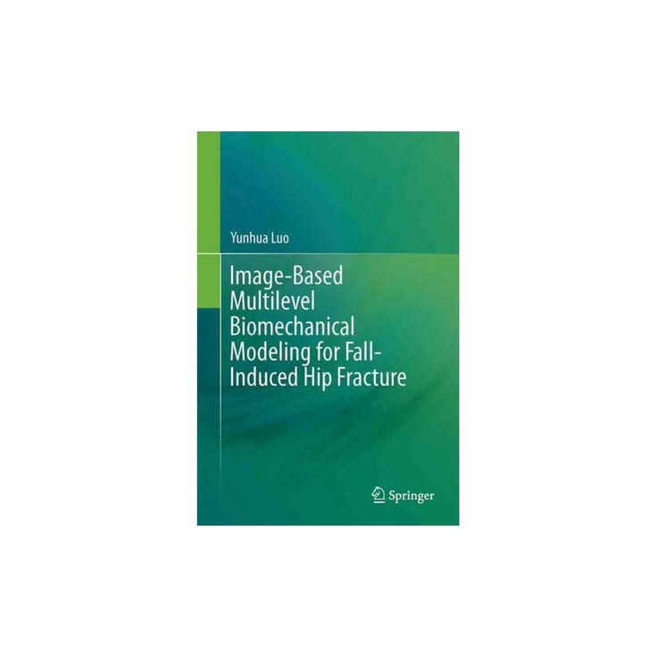 Image-based Multilevel Biomechanical Modeling for Fall-induced Hip Fracture (Hardcover) (Yunhua Luo)