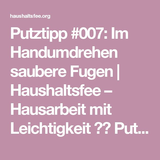 Putztipp #007: Im Handumdrehen saubere Fugen   Haushaltsfee – Hausarbeit mit Leichtigkeit ❤️  Putzplan, Checklisten & Reiniger