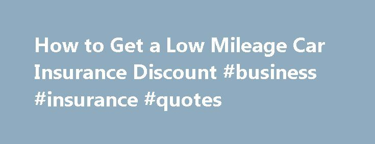 How to Get a Low Mileage Car Insurance Discount #business #insurance #quotes http://insurance.remmont.com/how-to-get-a-low-mileage-car-insurance-discount-business-insurance-quotes/  #low car insurance # How to Get a Low Mileage Car Insurance Discount October 30, 2013 Purchasing a car insurance policy with a low mileage car insurance discount can help to save you a considerable amount of money on your monthly car insurance payments. While not all car insurance companies offer these types of…