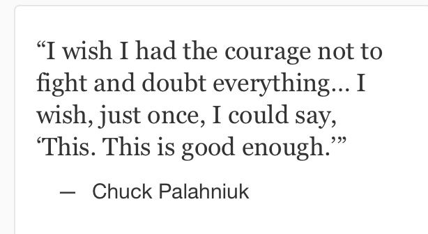 """I wish I had the courage not to fight and doubt everything... I wish, just once, I could say, 'This. This is good enough. Just because I choose it."" Chuck Palahniuk, Choke"