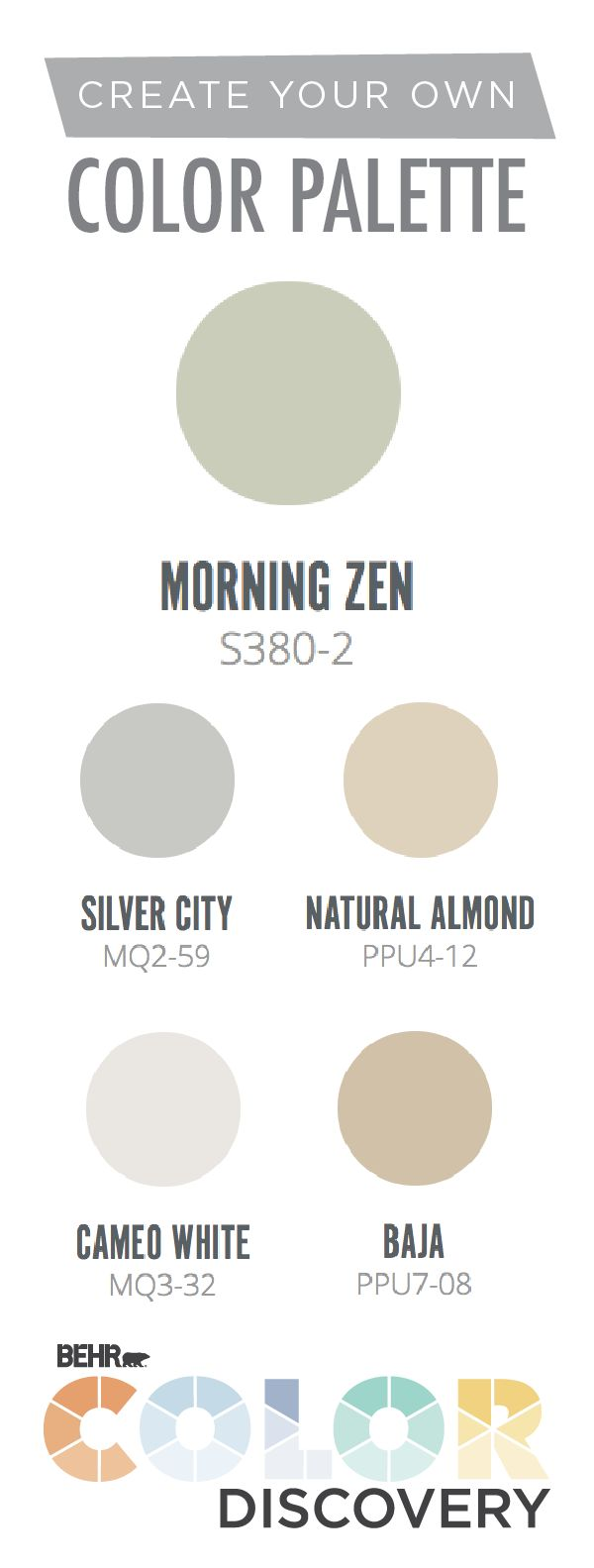 Create a paint color palette that is as unique as you are with a little help from the Color Discovery tool by BEHR Paint. Decide which room you want to paint and how you want it to feel, and Color Discovery will take care of the rest. BEHR Paint colors like Morning Zen, Silver City, Natural Almond, Cameo White, and Baja come together to create a custom color scheme that you're sure to love.