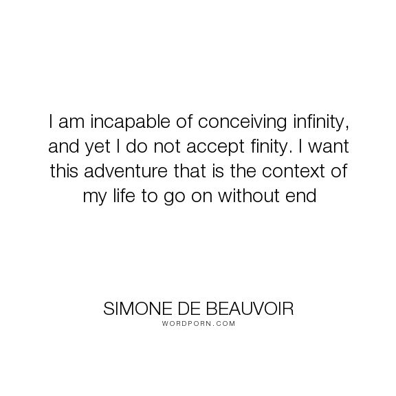 "Simone de Beauvoir - ""I am incapable of conceiving infinity, and yet I do not accept finity. I want this..."". life, old-age, ageing, inifinity"