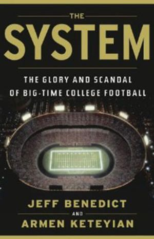 The System. The Glory and Scandal of Big-Time College  Football by Jeff Benedict and Armen Keteyian