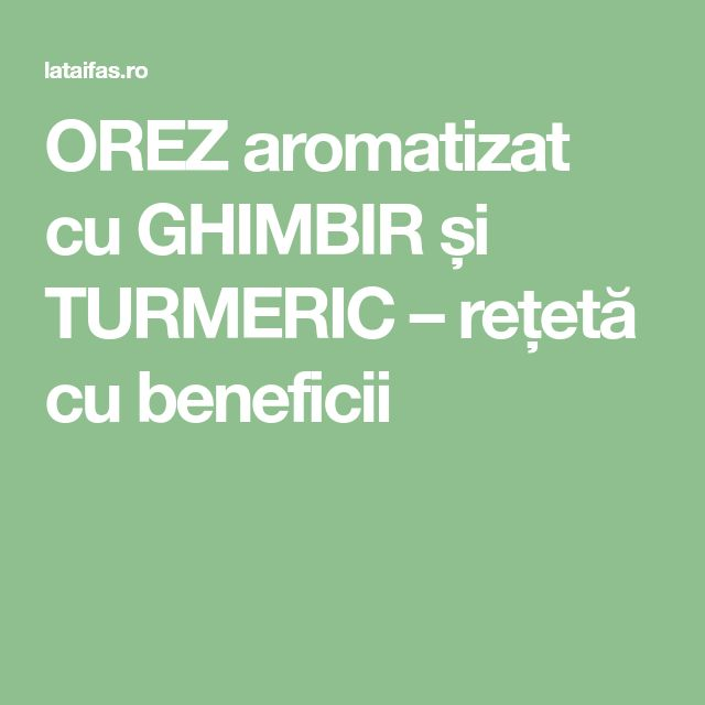 OREZ aromatizat cu GHIMBIR și TURMERIC – rețetă cu beneficii