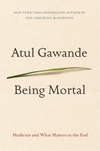 Being mortal : medicine and what matters in the end by Atul Gawande