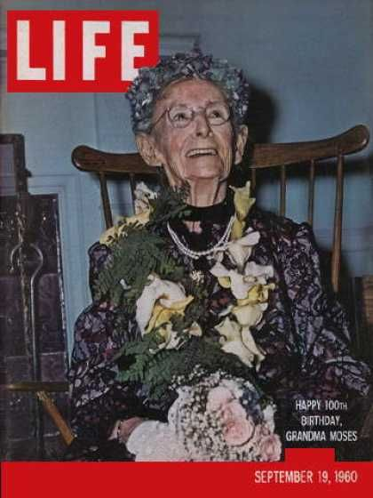"Grandma Moses on the cover of LIFE magazine (September 19, 1960). Moses was a renowned American folk artist who began her painting career twenty five years previously, at the age of seventy-five. ""I look back on my life like a good day's work, it was done and I am satisfied with it."""