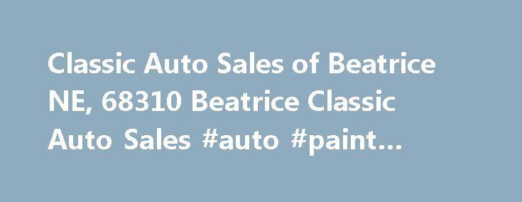 Classic Auto Sales of Beatrice NE, 68310 Beatrice Classic Auto Sales #auto #paint #colors http://auto-car.remmont.com/classic-auto-sales-of-beatrice-ne-68310-beatrice-classic-auto-sales-auto-paint-colors/  #classic auto # Classic Auto Sales of Beatrice, Beatrice, NE 68310 Classic Auto […]