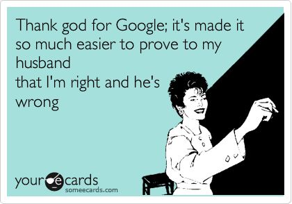 And I am usually right...Funny Anniversary Ecards, Ecards Humor Husband, Google, Funny Ecards Husband, Funny Marriage Ecards, My Husband, Funny Stuff, So True, Husband Ecards Funny