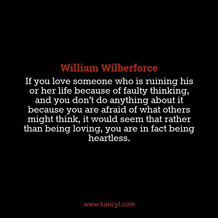 """If you love someone who is ruining his or her life because of faulty thinking, and you don't do anything about it because you are afraid of what others might think, it would seem that rather than being loving, you are in fact being heartless."", William Wilberforce"