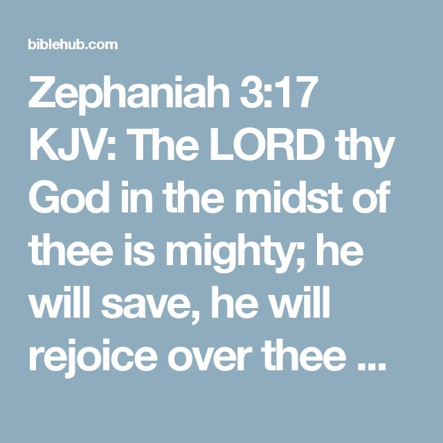 Zephaniah 3:17 KJV: The LORD thy God in the midst of thee is mighty; he will save, he will rejoice over thee with joy; he will rest in his love, he will joy over thee with singing.