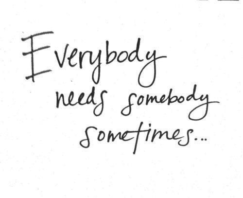 """Everybody needs somebody sometimes.""  Rings so true to me as someone who likes to deal with things by myself."