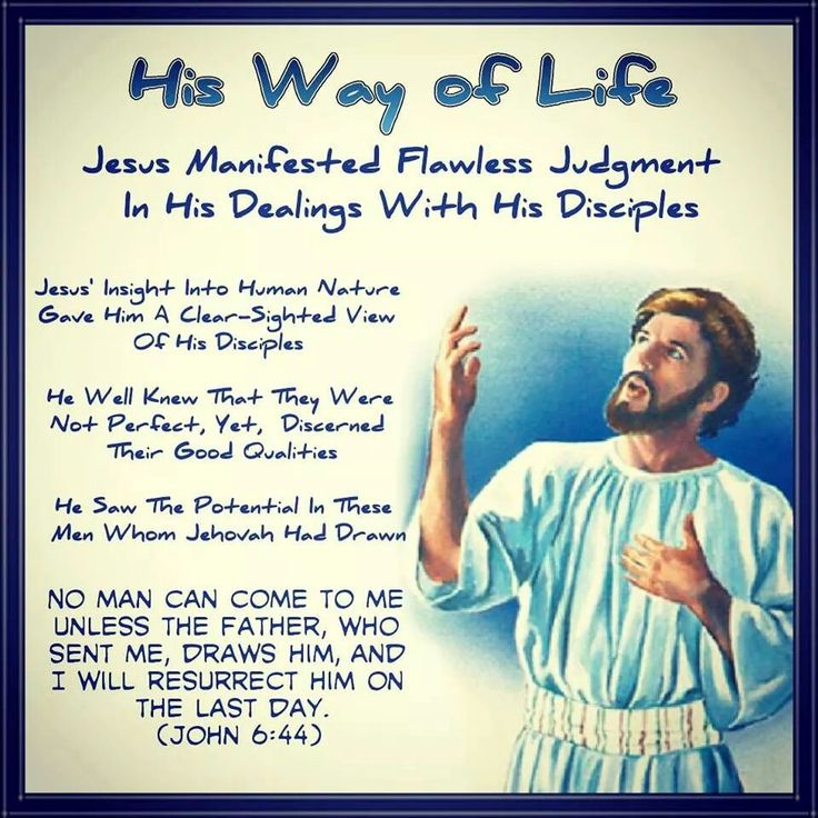 His Way of Life  // Jesus Manifested Flawless Judgment  In His Dealings With His Disciples // Jesus' Insight Into Human Nature Gave Him A Clear-Sighted View Of His Disciples//  He Well Knew That They Were Not Perfect, Yet,   Discerned Their Good Qualities//  He Saw The Potential In These Men Whom  Jehovah Had Drawn//   No man can come to me unless the Father,  who sent me, draws him,and I will resurrect  him on the last day.  (John 6:44)