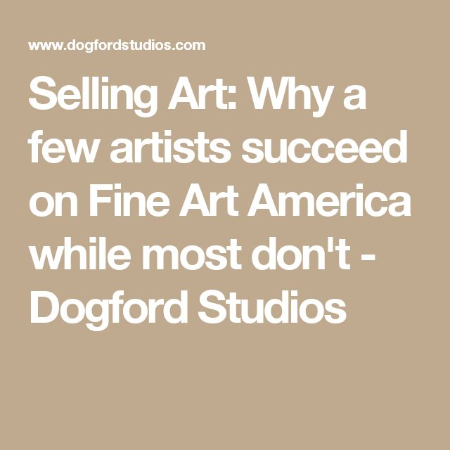 Selling Art: Why a few artists succeed on Fine Art America while most don't - Dogford Studios