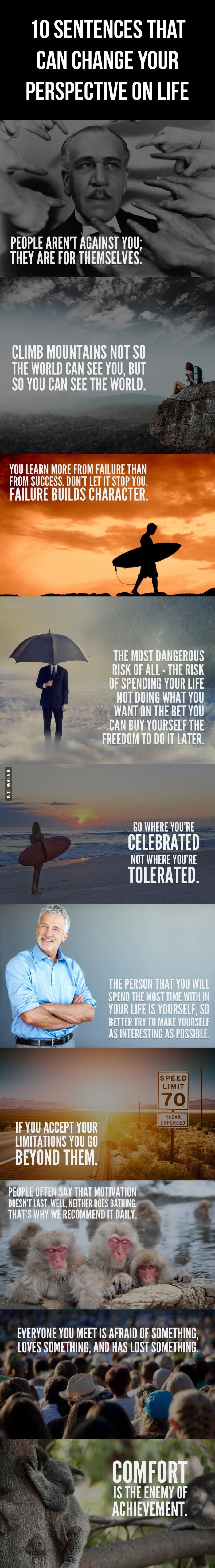 10 Sentences That Can Change Your Perspective On Life. The most dangerous risk of all - the risk of spending your life not doing what you want on the bet that you can buy yourself the freedom later.