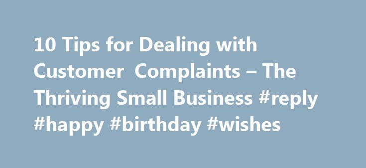 10 Tips for Dealing with Customer Complaints – The Thriving Small Business #reply #happy #birthday #wishes http://reply.remmont.com/10-tips-for-dealing-with-customer-complaints-the-thriving-small-business-reply-happy-birthday-wishes/  10 Tips for Dealing with Customer Complaints Anyone who has a business has had the experience of dealing with customer complaints. While listening to a complaining customer is not something most people enjoy, a complaining customer can be an organization's…