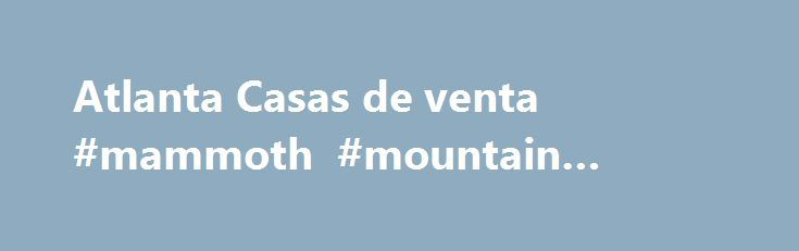 Atlanta Casas de venta #mammoth #mountain #rentals http://rentals.remmont.com/atlanta-casas-de-venta-mammoth-mountain-rentals/  #busco casa en renta # Listado de Casas de Venta en Atlanta Square foot source: Tax Record (all data current as of 11/23/2015) Listings identified with the FMLS IDX logo come from FMLS, are held by brokerage firms other than the owner of this website and the listing brokerage is identified in any listing details.Continue reading Titled as follows: Atlanta Casas de…