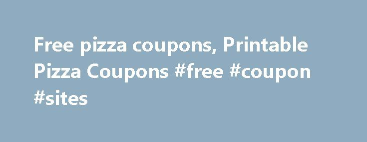 Free pizza coupons, Printable Pizza Coupons #free #coupon #sites http://coupons.remmont.com/free-pizza-coupons-printable-pizza-coupons-free-coupon-sites/  #pizza coupons # Free Pizza Coupons that Keep Cash in Your Pocket Save big with free printable pizza coupons from national chains and local pizzerias. Give that New Pizza Joint a Try Local pizza places are always looking to prove that their pizzas can stack up against the big boys. With that in mind, we offer many pizza coupons for local…